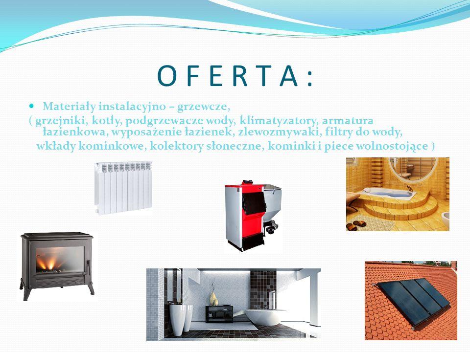 O F E R T A : Materiały instalacyjno – grzewcze, ( grzejniki, kotły, podgrzewacze wody, klimatyzatory, armatura łazienkowa, wyposażenie łazienek, zlewozmywaki, filtry do wody, wkłady kominkowe, kolektory słoneczne, kominki i piece wolnostojące )