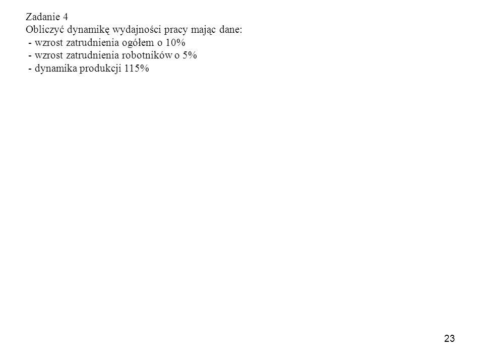 23 Zadanie 4 Obliczyć dynamikę wydajności pracy mając dane: - wzrost zatrudnienia ogółem o 10% - wzrost zatrudnienia robotników o 5% - dynamika produkcji 115%