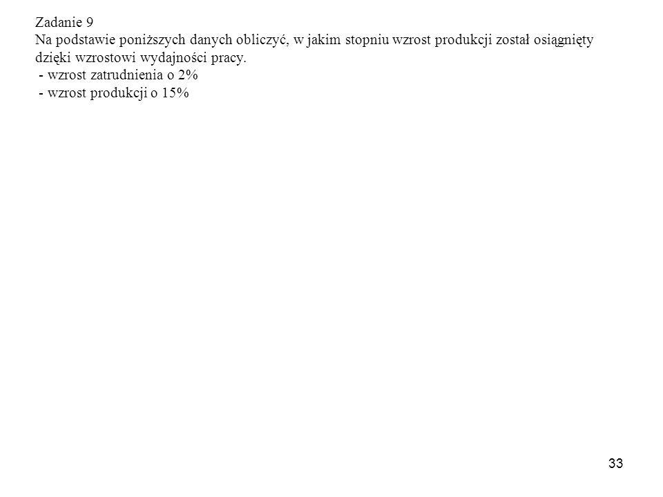 33 Zadanie 9 Na podstawie poniższych danych obliczyć, w jakim stopniu wzrost produkcji został osiągnięty dzięki wzrostowi wydajności pracy.