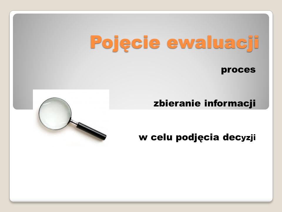 Pojęcie ewaluacji proces zbieranie informacji w celu podjęcia dec yzji