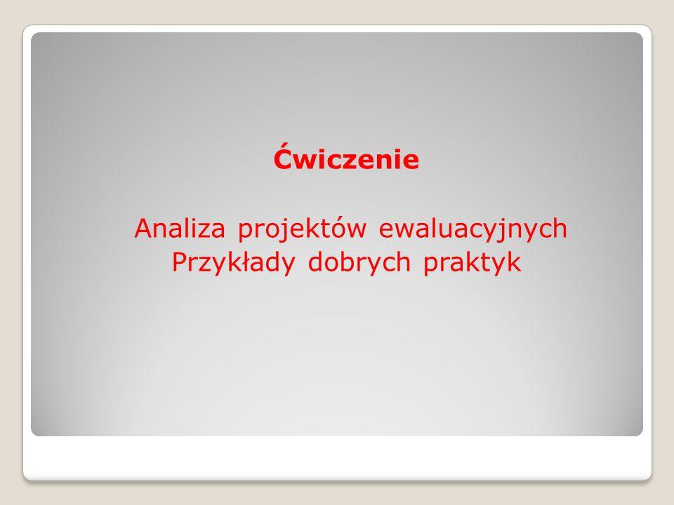 Ćwiczenie Analiza projektów ewaluacyjnych Przykłady dobrych praktyk