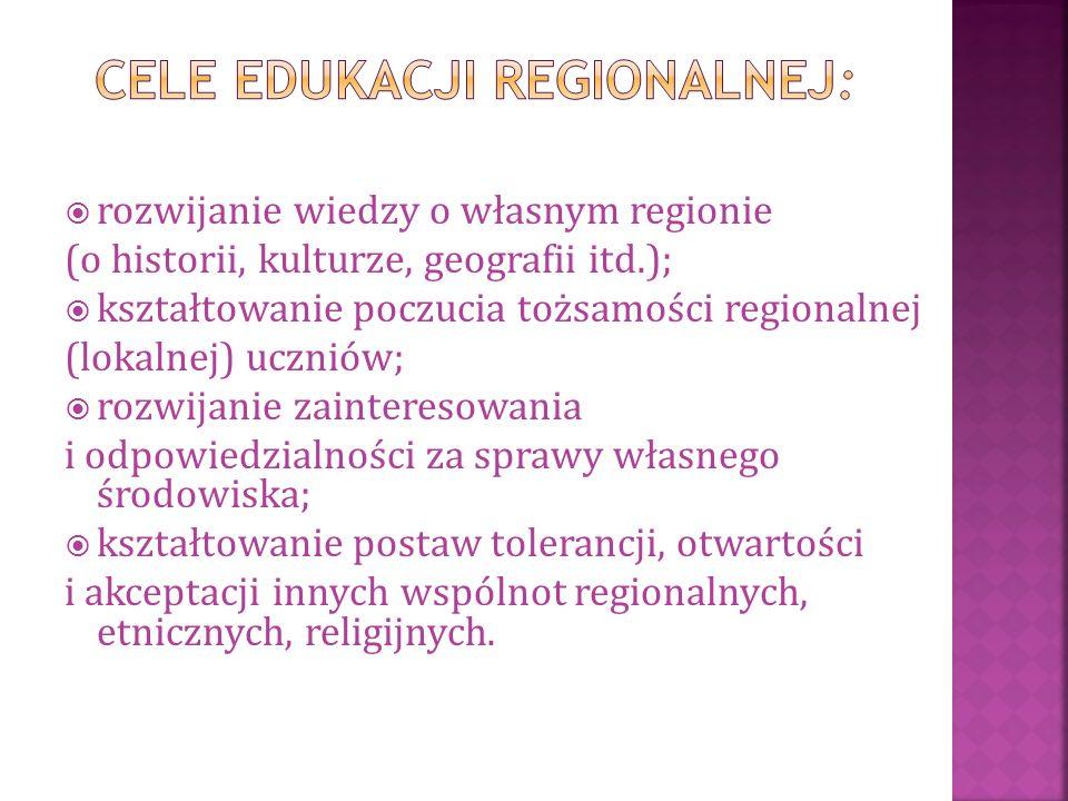 rozwijanie wiedzy o własnym regionie (o historii, kulturze, geografii itd.);  kształtowanie poczucia tożsamości regionalnej (lokalnej) uczniów;  rozwijanie zainteresowania i odpowiedzialności za sprawy własnego środowiska;  kształtowanie postaw tolerancji, otwartości i akceptacji innych wspólnot regionalnych, etnicznych, religijnych.