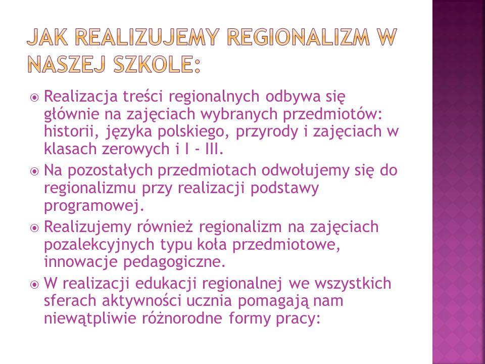  Realizacja treści regionalnych odbywa się głównie na zajęciach wybranych przedmiotów: historii, języka polskiego, przyrody i zajęciach w klasach zerowych i I - III.