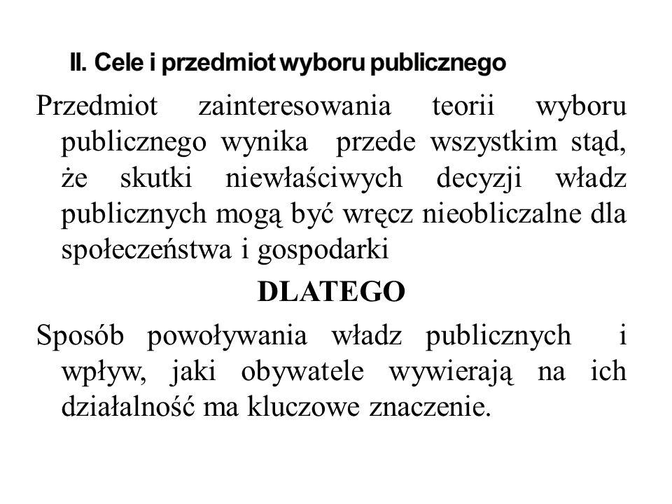 Przedmiot zainteresowania teorii wyboru publicznego wynika przede wszystkim stąd, że skutki niewłaściwych decyzji władz publicznych mogą być wręcz nieobliczalne dla społeczeństwa i gospodarki DLATEGO Sposób powoływania władz publicznych i wpływ, jaki obywatele wywierają na ich działalność ma kluczowe znaczenie.