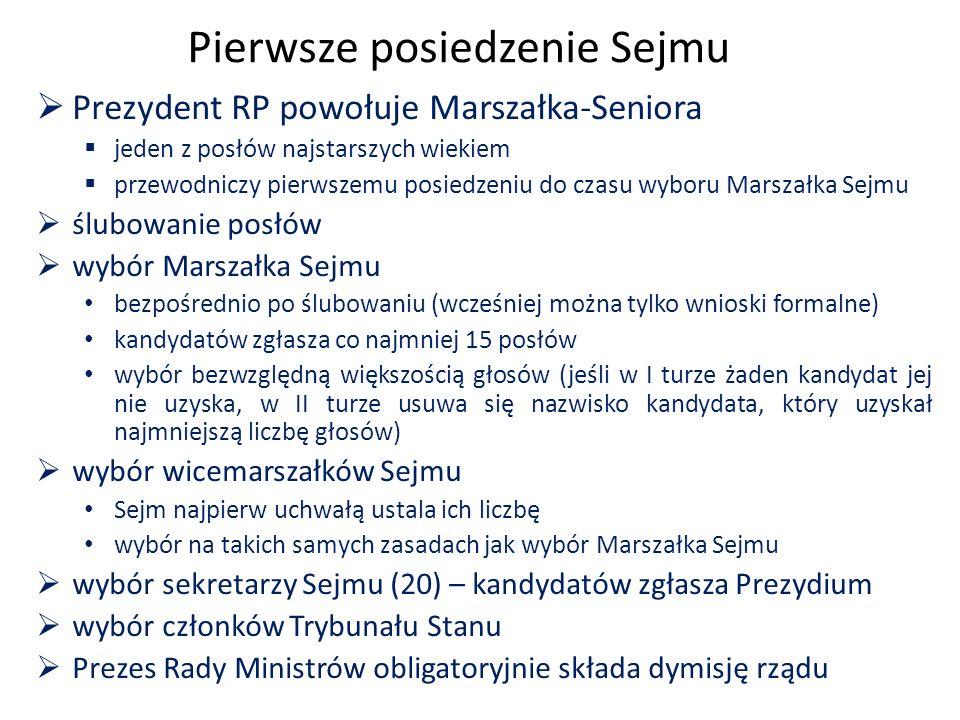 Pierwsze posiedzenie Sejmu  Prezydent RP powołuje Marszałka-Seniora  jeden z posłów najstarszych wiekiem  przewodniczy pierwszemu posiedzeniu do czasu wyboru Marszałka Sejmu  ślubowanie posłów  wybór Marszałka Sejmu bezpośrednio po ślubowaniu (wcześniej można tylko wnioski formalne) kandydatów zgłasza co najmniej 15 posłów wybór bezwzględną większością głosów (jeśli w I turze żaden kandydat jej nie uzyska, w II turze usuwa się nazwisko kandydata, który uzyskał najmniejszą liczbę głosów)  wybór wicemarszałków Sejmu Sejm najpierw uchwałą ustala ich liczbę wybór na takich samych zasadach jak wybór Marszałka Sejmu  wybór sekretarzy Sejmu (20) – kandydatów zgłasza Prezydium  wybór członków Trybunału Stanu  Prezes Rady Ministrów obligatoryjnie składa dymisję rządu