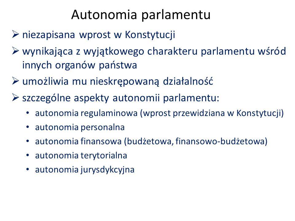 Autonomia parlamentu  niezapisana wprost w Konstytucji  wynikająca z wyjątkowego charakteru parlamentu wśród innych organów państwa  umożliwia mu nieskrępowaną działalność  szczególne aspekty autonomii parlamentu: autonomia regulaminowa (wprost przewidziana w Konstytucji) autonomia personalna autonomia finansowa (budżetowa, finansowo-budżetowa) autonomia terytorialna autonomia jurysdykcyjna