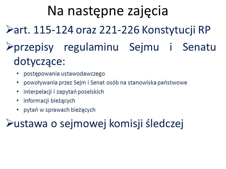 Na następne zajęcia  art. 115-124 oraz 221-226 Konstytucji RP  przepisy regulaminu Sejmu i Senatu dotyczące: postępowania ustawodawczego powoływania