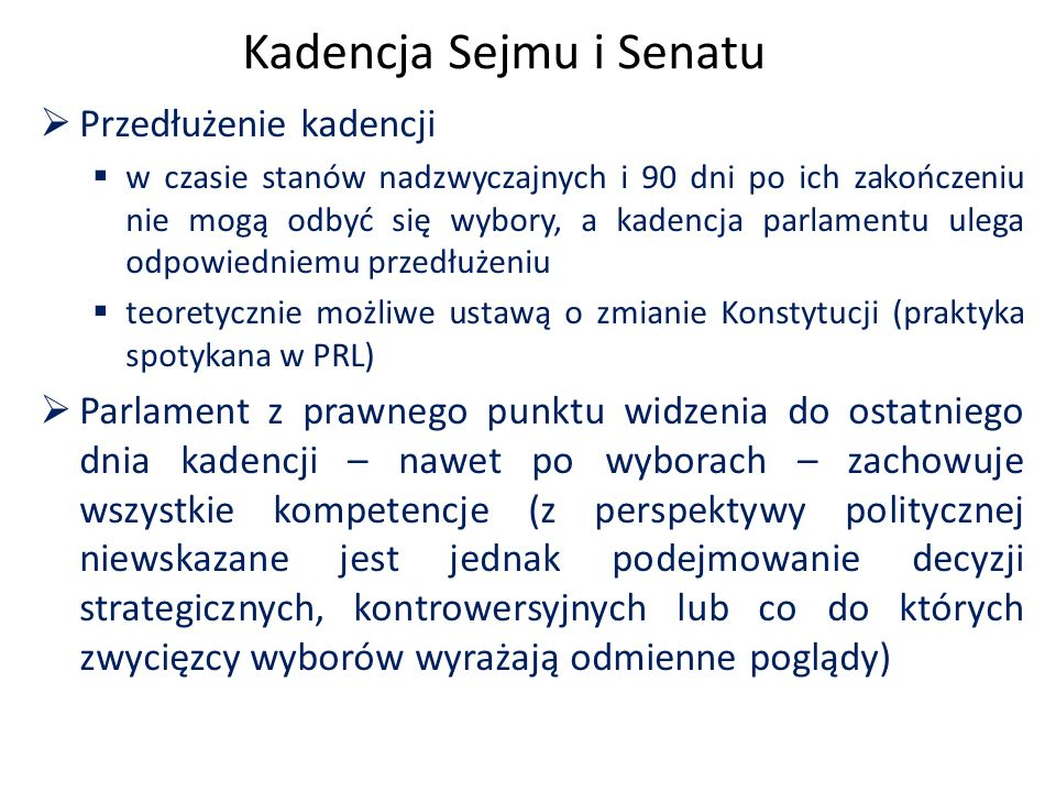Kadencja Sejmu i Senatu  Przedłużenie kadencji  w czasie stanów nadzwyczajnych i 90 dni po ich zakończeniu nie mogą odbyć się wybory, a kadencja parlamentu ulega odpowiedniemu przedłużeniu  teoretycznie możliwe ustawą o zmianie Konstytucji (praktyka spotykana w PRL)  Parlament z prawnego punktu widzenia do ostatniego dnia kadencji – nawet po wyborach – zachowuje wszystkie kompetencje (z perspektywy politycznej niewskazane jest jednak podejmowanie decyzji strategicznych, kontrowersyjnych lub co do których zwycięzcy wyborów wyrażają odmienne poglądy)