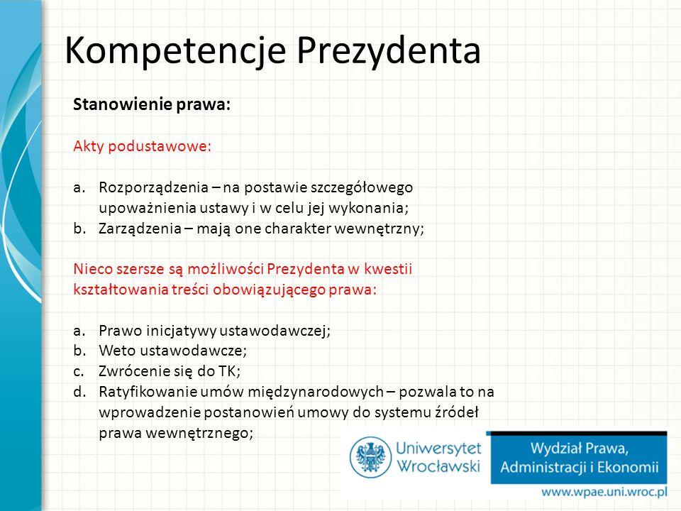 Kompetencje Prezydenta Stanowienie prawa: Akty podustawowe: a.Rozporządzenia – na postawie szczegółowego upoważnienia ustawy i w celu jej wykonania; b.Zarządzenia – mają one charakter wewnętrzny; Nieco szersze są możliwości Prezydenta w kwestii kształtowania treści obowiązującego prawa: a.Prawo inicjatywy ustawodawczej; b.Weto ustawodawcze; c.Zwrócenie się do TK; d.Ratyfikowanie umów międzynarodowych – pozwala to na wprowadzenie postanowień umowy do systemu źródeł prawa wewnętrznego;