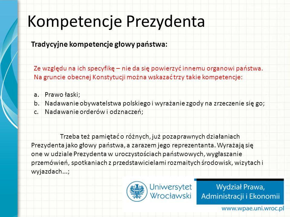 Kompetencje Prezydenta Tradycyjne kompetencje głowy państwa: Ze względu na ich specyfikę – nie da się powierzyć innemu organowi państwa.