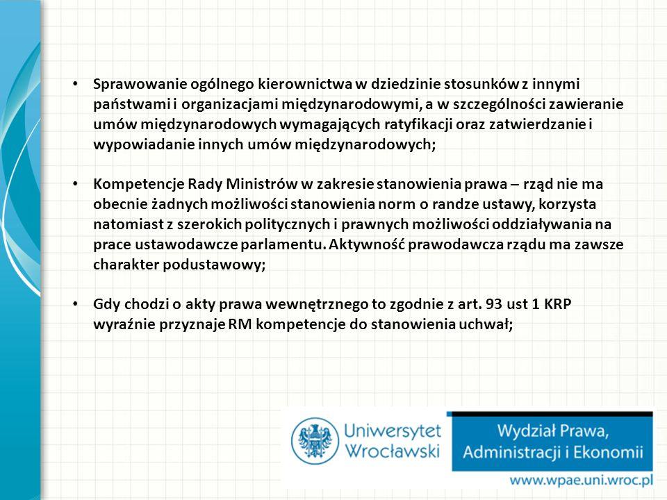 Sprawowanie ogólnego kierownictwa w dziedzinie stosunków z innymi państwami i organizacjami międzynarodowymi, a w szczególności zawieranie umów międzynarodowych wymagających ratyfikacji oraz zatwierdzanie i wypowiadanie innych umów międzynarodowych; Kompetencje Rady Ministrów w zakresie stanowienia prawa – rząd nie ma obecnie żadnych możliwości stanowienia norm o randze ustawy, korzysta natomiast z szerokich politycznych i prawnych możliwości oddziaływania na prace ustawodawcze parlamentu.