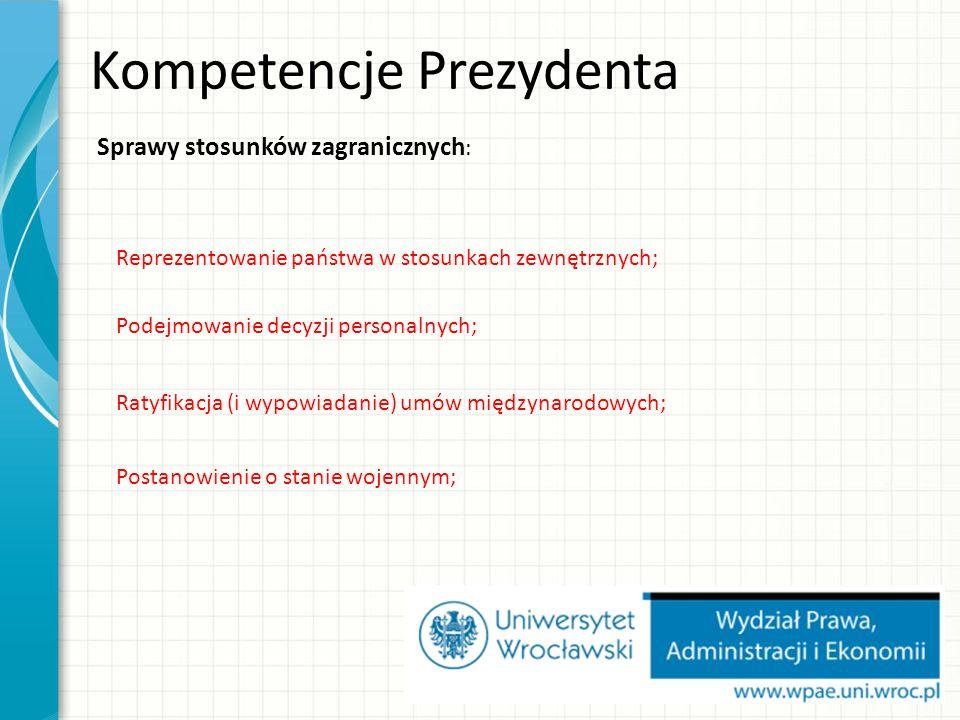 Sprawy stosunków zagranicznych : Kompetencje Prezydenta Reprezentowanie państwa w stosunkach zewnętrznych; Podejmowanie decyzji personalnych; Ratyfikacja (i wypowiadanie) umów międzynarodowych; Postanowienie o stanie wojennym;