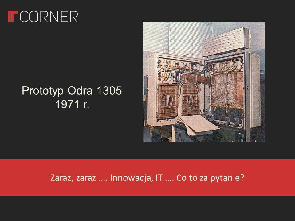 Zaraz, zaraz …. Innowacja, IT …. Co to za pytanie? Prototyp Odra 1305 1971 r.