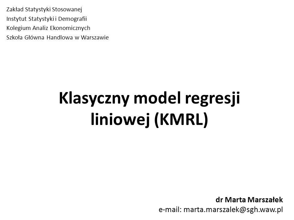 Klasyczny model regresji liniowej (KMRL) Zakład Statystyki Stosowanej Instytut Statystyki i Demografii Kolegium Analiz Ekonomicznych Szkoła Główna Handlowa w Warszawie dr Marta Marszałek e-mail: marta.marszalek@sgh.waw.pl