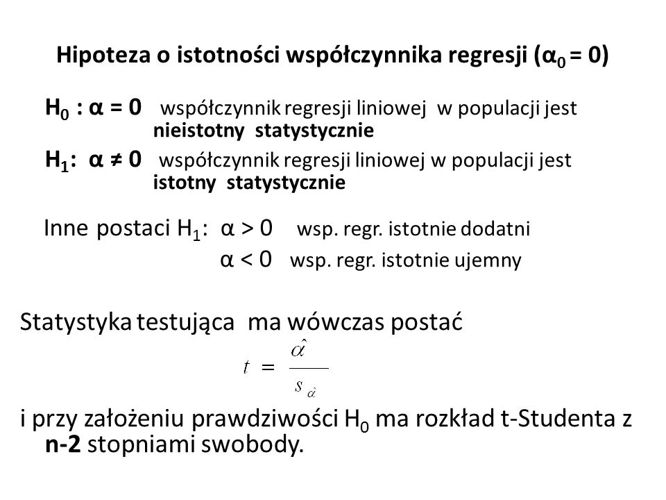 Hipoteza o istotności współczynnika regresji (α 0 = 0) H 0 : α = 0 współczynnik regresji liniowej w populacji jest nieistotny statystycznie H 1 : α ≠ 0 współczynnik regresji liniowej w populacji jest istotny statystycznie Inne postaci H 1 : α > 0 wsp.