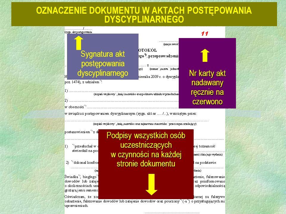 OZNACZENIE DOKUMENTU W AKTACH POSTĘPOWANIA DYSCYPLINARNEGO Nr karty akt nadawany ręcznie na czerwono Podpisy wszystkich osób uczestniczących w czynności na każdej stronie dokumentu Sygnatura akt postępowania dyscyplinarnego 11