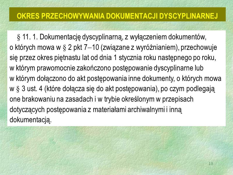18 OKRES PRZECHOWYWANIA DOKUMENTACJI DYSCYPLINARNEJ § 11. 1. Dokumentację dyscyplinarną, z wyłączeniem dokumentów, o których mowa w § 2 pkt 7  10 (zw
