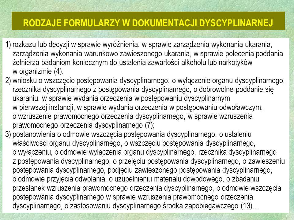 21 RODZAJE FORMULARZY W DOKUMENTACJI DYSCYPLINARNEJ 1)rozkazu lub decyzji w sprawie wyróżnienia, w sprawie zarządzenia wykonania ukarania, zarządzenia wykonania warunkowo zawieszonego ukarania, w sprawie polecenia poddania żołnierza badaniom koniecznym do ustalenia zawartości alkoholu lub narkotyków w organizmie (4); 2)wniosku o wszczęcie postępowania dyscyplinarnego, o wyłączenie organu dyscyplinarnego, rzecznika dyscyplinarnego z postępowania dyscyplinarnego, o dobrowolne poddanie się ukaraniu, w sprawie wydania orzeczenia w postępowaniu dyscyplinarnym w pierwszej instancji, w sprawie wydania orzeczenia w postępowaniu odwoławczym, o wzruszenie prawomocnego orzeczenia dyscyplinarnego, w sprawie wzruszenia prawomocnego orzeczenia dyscyplinarnego (7); 3)postanowienia o odmowie wszczęcia postępowania dyscyplinarnego, o ustaleniu właściwości organu dyscyplinarnego, o wszczęciu postępowania dyscyplinarnego, o wyłączeniu, o odmowie wyłączenia organu dyscyplinarnego, rzecznika dyscyplinarnego z postępowania dyscyplinarnego, o przejęciu postępowania dyscyplinarnego, o zawieszeniu postępowania dyscyplinarnego, podjęciu zawieszonego postępowania dyscyplinarnego, o odmowie przyjęcia odwołania, o uzupełnieniu materiału dowodowego, o zbadaniu przesłanek wzruszenia prawomocnego orzeczenia dyscyplinarnego, o odmowie wszczęcia postępowania dyscyplinarnego w sprawie wzruszenia prawomocnego orzeczenia dyscyplinarnego, o zastosowaniu dyscyplinarnego środka zapobiegawczego (13)…