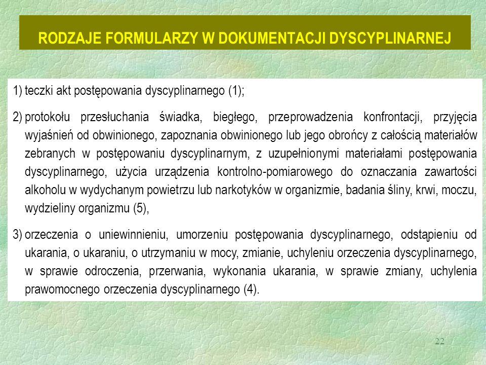 22 RODZAJE FORMULARZY W DOKUMENTACJI DYSCYPLINARNEJ 1)teczki akt postępowania dyscyplinarnego (1); 2)protokołu przesłuchania świadka, biegłego, przeprowadzenia konfrontacji, przyjęcia wyjaśnień od obwinionego, zapoznania obwinionego lub jego obrońcy z całością materiałów zebranych w postępowaniu dyscyplinarnym, z uzupełnionymi materiałami postępowania dyscyplinarnego, użycia urządzenia kontrolno-pomiarowego do oznaczania zawartości alkoholu w wydychanym powietrzu lub narkotyków w organizmie, badania śliny, krwi, moczu, wydzieliny organizmu (5), 3)orzeczenia o uniewinnieniu, umorzeniu postępowania dyscyplinarnego, odstąpieniu od ukarania, o ukaraniu, o utrzymaniu w mocy, zmianie, uchyleniu orzeczenia dyscyplinarnego, w sprawie odroczenia, przerwania, wykonania ukarania, w sprawie zmiany, uchylenia prawomocnego orzeczenia dyscyplinarnego (4).