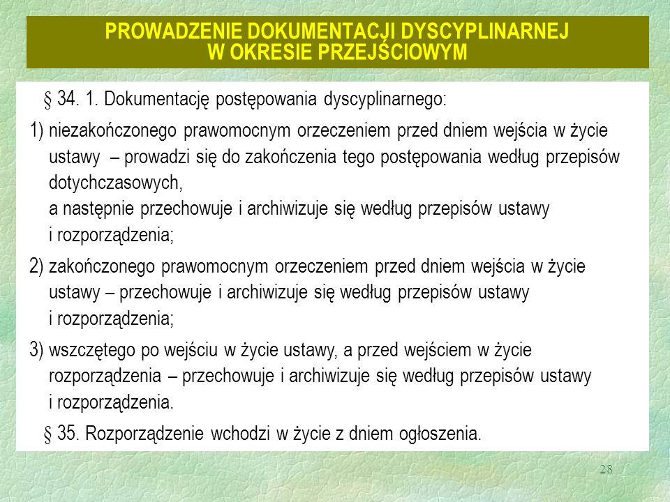 28 PROWADZENIE DOKUMENTACJI DYSCYPLINARNEJ W OKRESIE PRZEJŚCIOWYM § 34. 1. Dokumentację postępowania dyscyplinarnego: 1)niezakończonego prawomocnym or