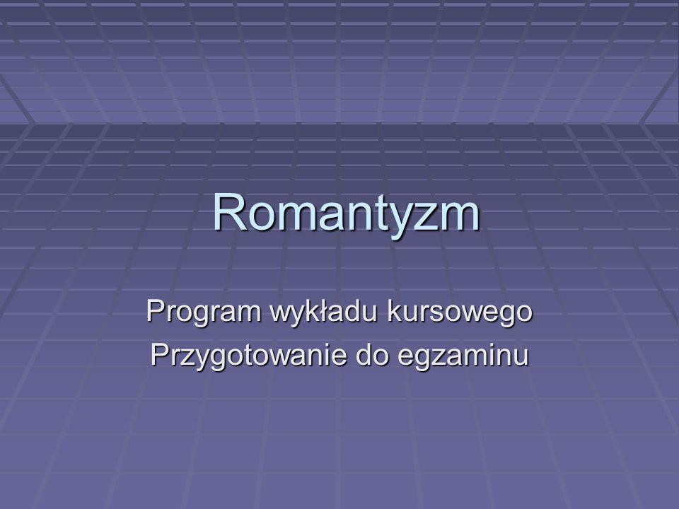 Romantyzm Program wykładu kursowego Przygotowanie do egzaminu