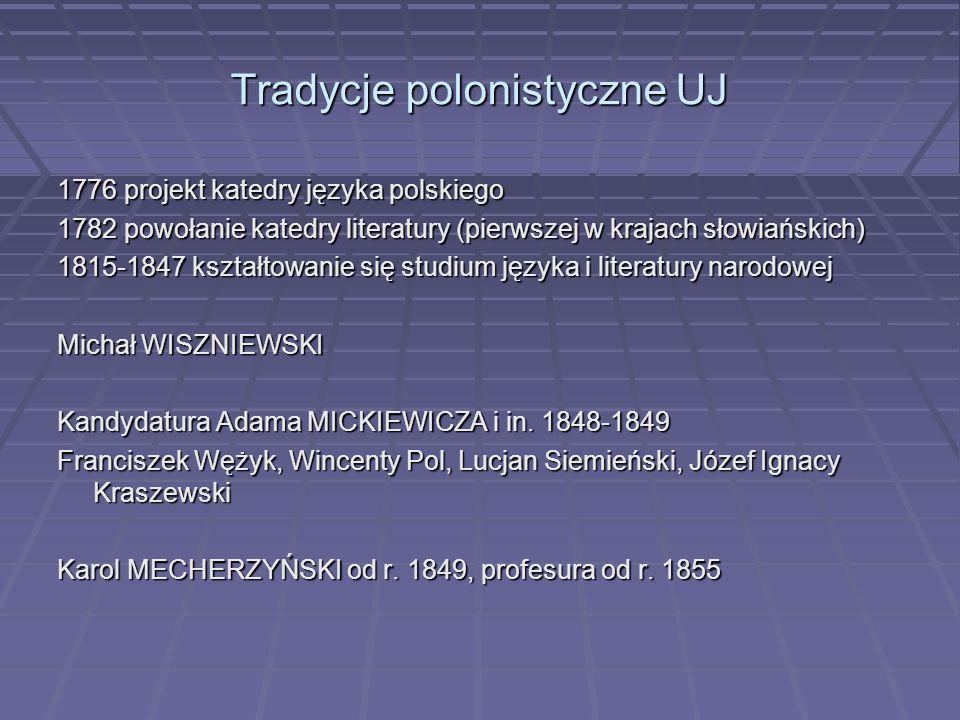 Tradycje polonistyczne UJ 1776 projekt katedry języka polskiego 1782 powołanie katedry literatury (pierwszej w krajach słowiańskich) 1815-1847 kształt