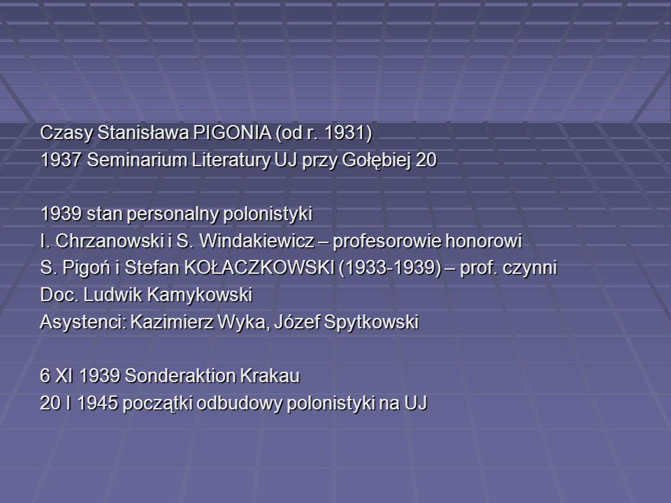 Czasy Stanisława PIGONIA (od r. 1931) 1937 Seminarium Literatury UJ przy Gołębiej 20 1939 stan personalny polonistyki I. Chrzanowski i S. Windakiewicz