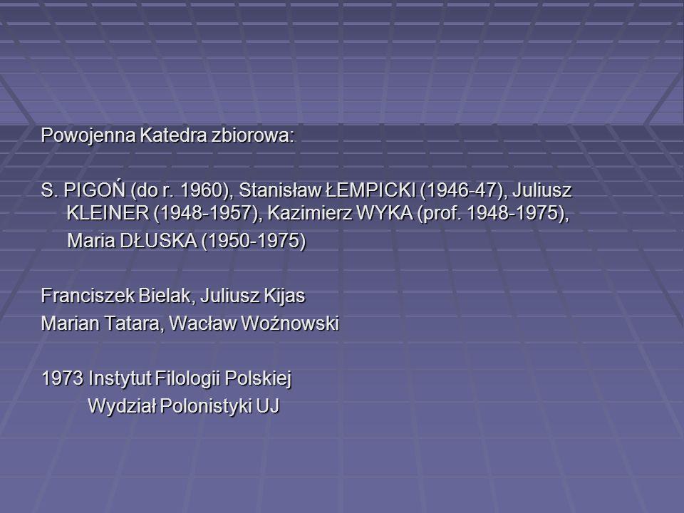 Powojenna Katedra zbiorowa: S. PIGOŃ (do r. 1960), Stanisław ŁEMPICKI (1946-47), Juliusz KLEINER (1948-1957), Kazimierz WYKA (prof. 1948-1975), Maria