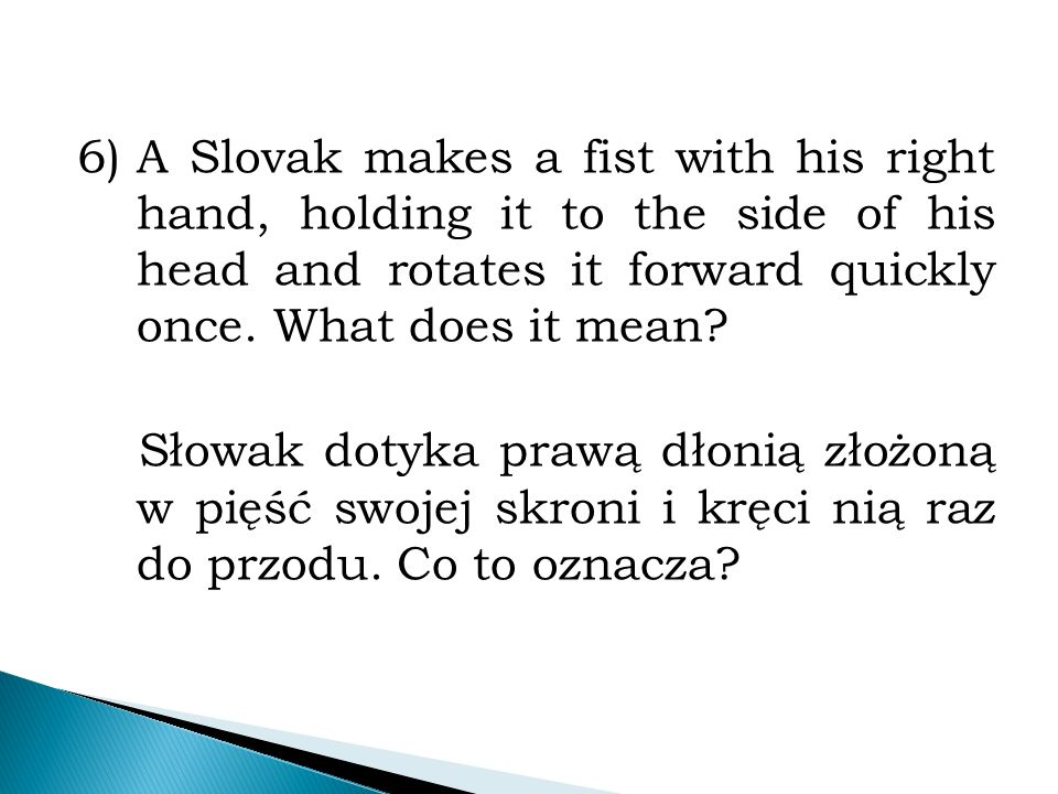 6)A Slovak makes a fist with his right hand, holding it to the side of his head and rotates it forward quickly once.