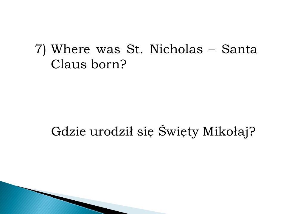 7)Where was St. Nicholas – Santa Claus born? Gdzie urodził się Święty Mikołaj?
