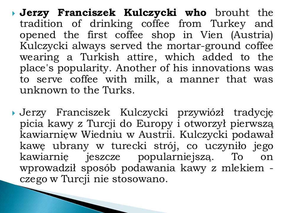  Jerzy Franciszek Kulczycki who brouht the tradition of drinking coffee from Turkey and opened the first coffee shop in Vien (Austria) Kulczycki always served the mortar-ground coffee wearing a Turkish attire, which added to the place s popularity.