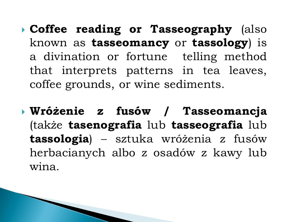  Coffee reading or Tasseography (also known as tasseomancy or tassology ) is a divination or fortune telling method that interprets patterns in tea leaves, coffee grounds, or wine sediments.