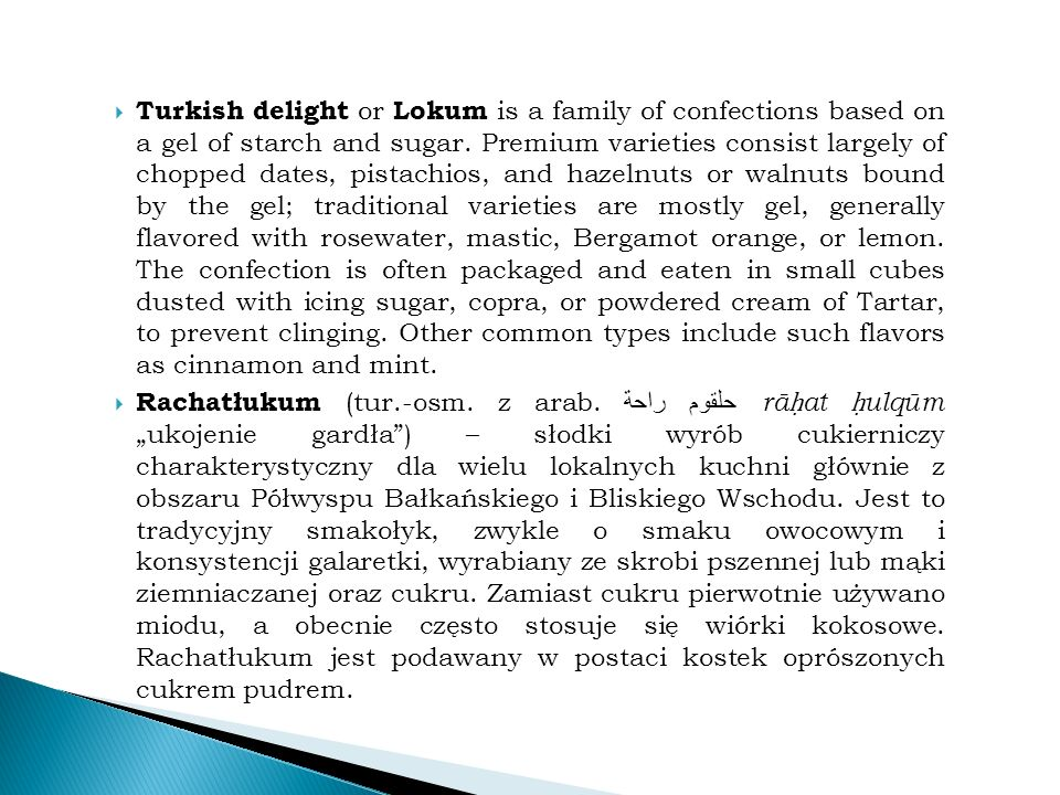  Turkish delight or Lokum is a family of confections based on a gel of starch and sugar.