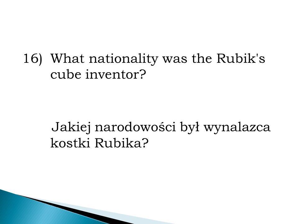 16)What nationality was the Rubik's cube inventor? Jakiej narodowości był wynalazca kostki Rubika?