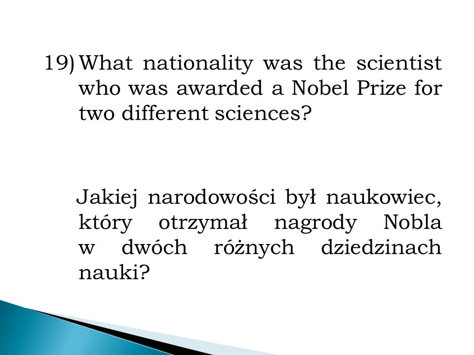 19)What nationality was the scientist who was awarded a Nobel Prize for two different sciences.