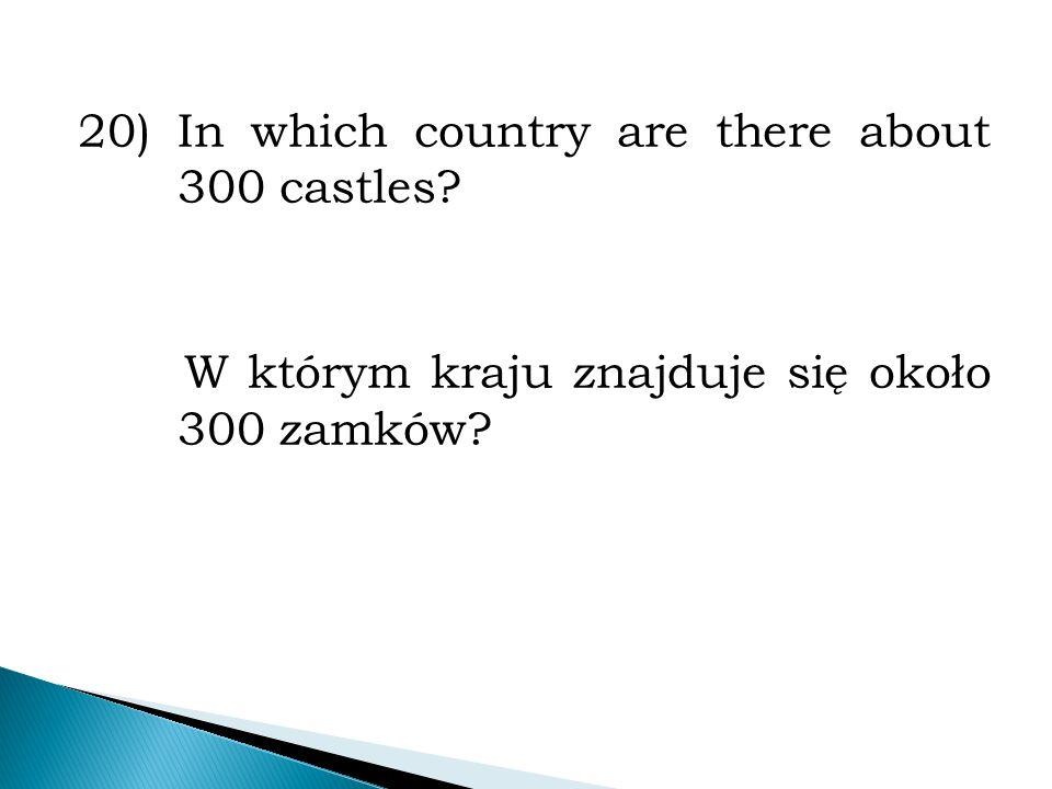 20)In which country are there about 300 castles? W którym kraju znajduje się około 300 zamków?