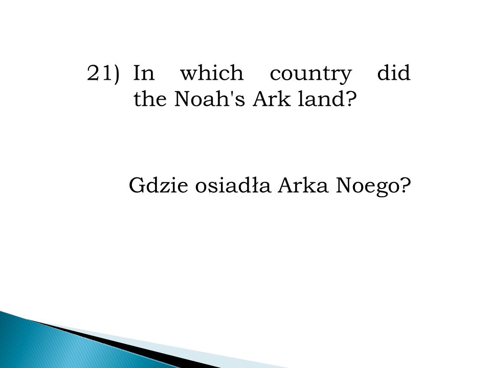 21)In which country did the Noah s Ark land? Gdzie osiadła Arka Noego?