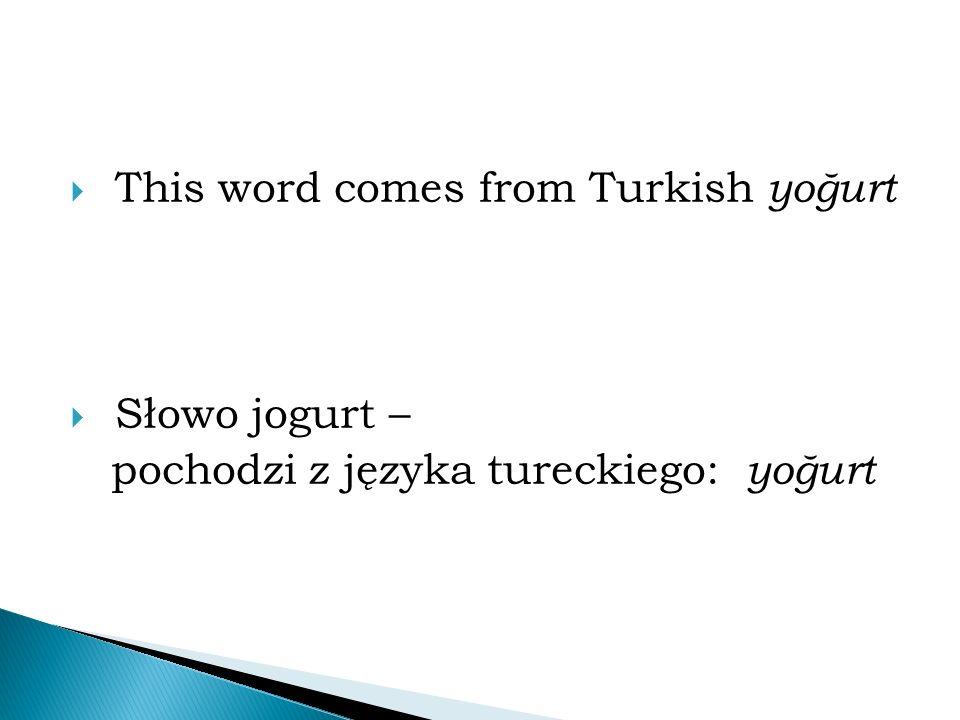  This word comes from Turkish yoğurt  Słowo jogurt – pochodzi z języka tureckiego: yoğurt