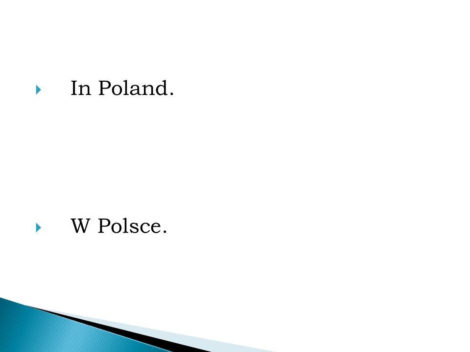  In Poland.  W Polsce.