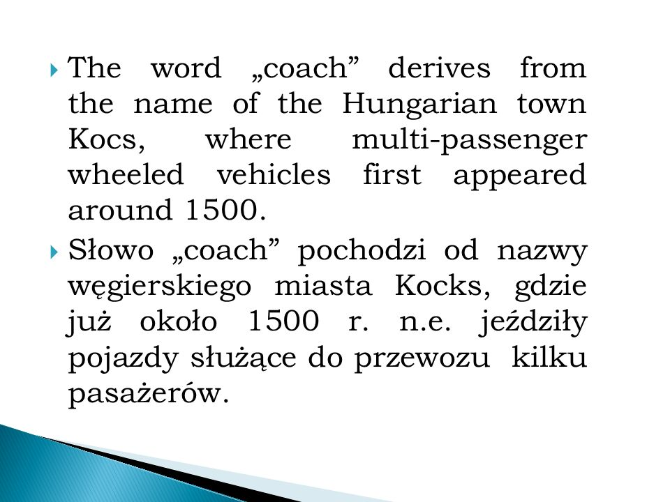 " The word ""coach derives from the name of the Hungarian town Kocs, where multi-passenger wheeled vehicles first appeared around 1500."