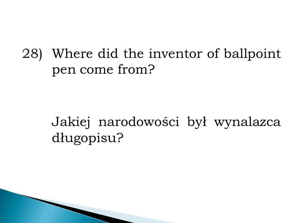 28)Where did the inventor of ballpoint pen come from? Jakiej narodowości był wynalazca długopisu?