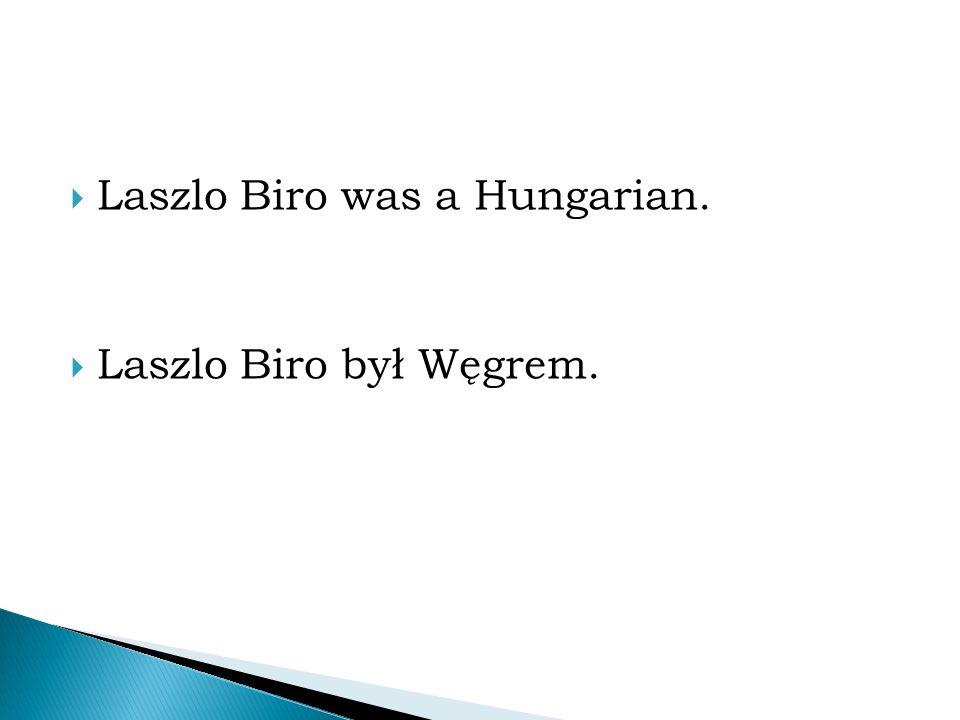  Laszlo Biro was a Hungarian.  Laszlo Biro był Węgrem.