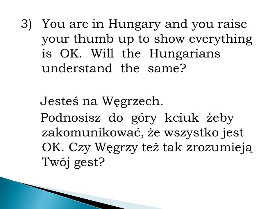 3)You are in Hungary and you raise your thumb up to show everything is OK.