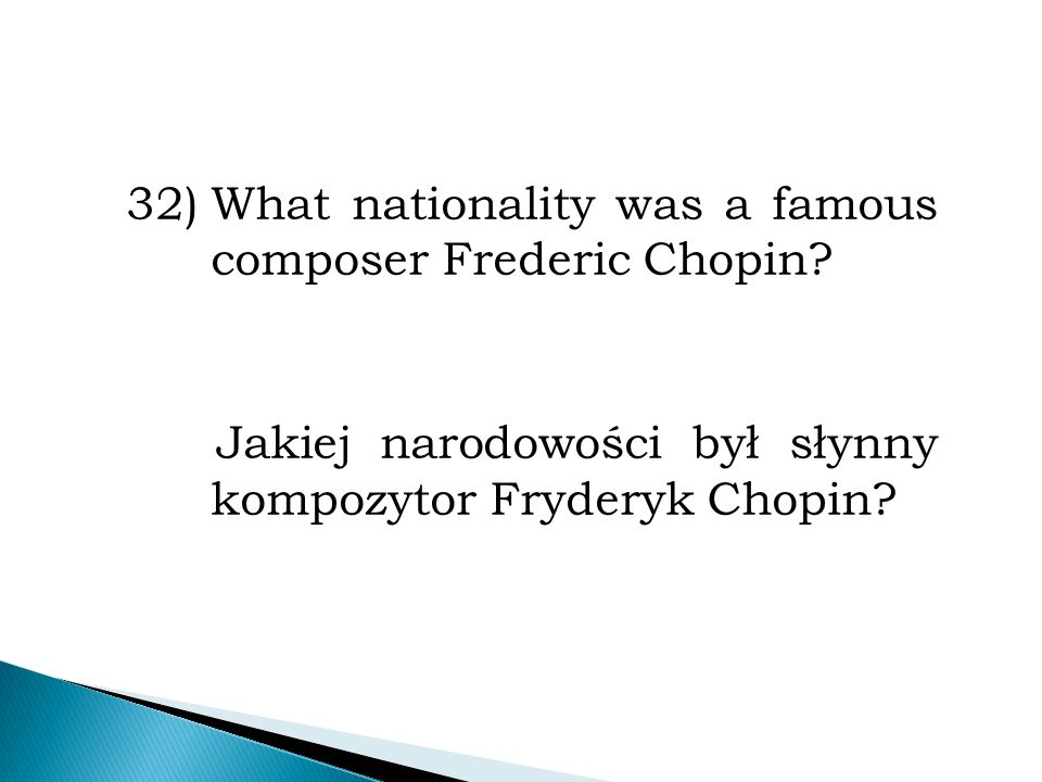 32)What nationality was a famous composer Frederic Chopin.