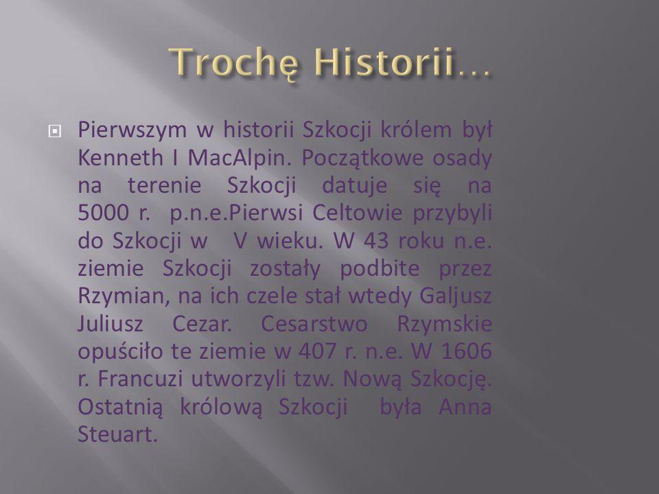  Pierwszym w historii Szkocji królem był Kenneth I MacAlpin. Początkowe osady na terenie Szkocji datuje się na 5000 r. p.n.e.Pierwsi Celtowie przybyl