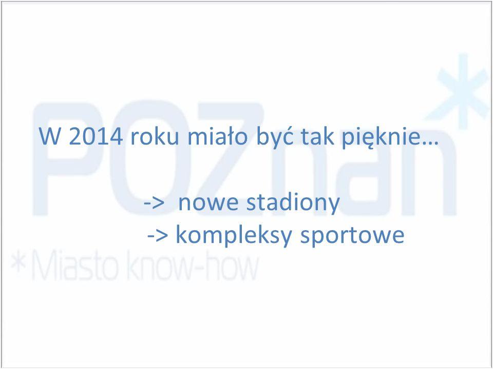 W 2014 roku miało być tak pięknie… -> nowe stadiony -> kompleksy sportowe
