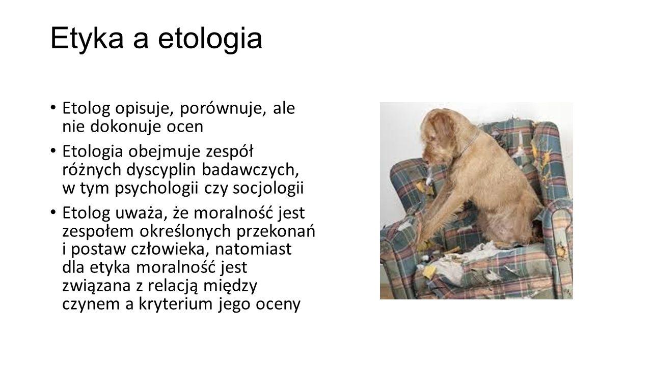 Etyka a etologia Etolog opisuje, porównuje, ale nie dokonuje ocen Etologia obejmuje zespół różnych dyscyplin badawczych, w tym psychologii czy socjolo