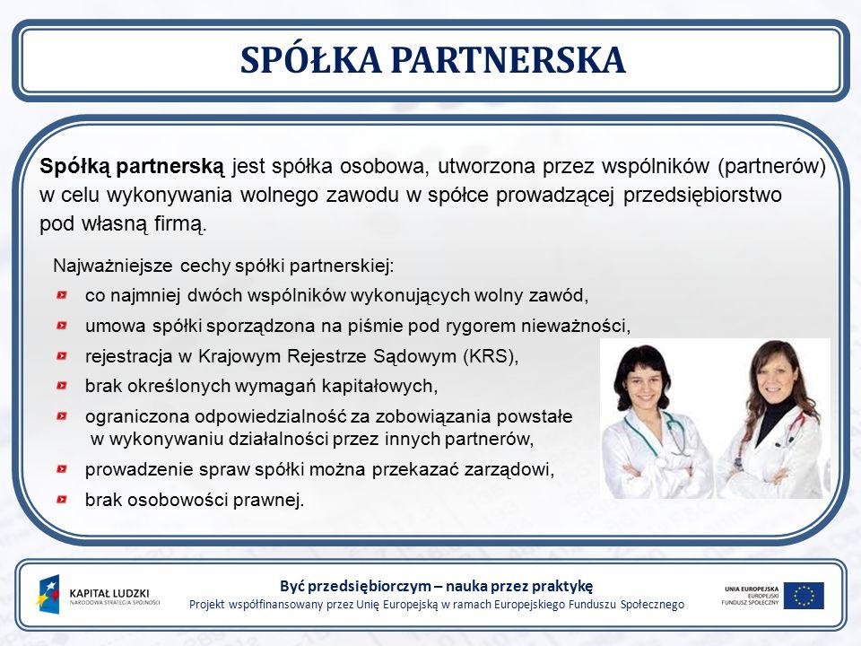 Być przedsiębiorczym – nauka przez praktykę Projekt współfinansowany przez Unię Europejską w ramach Europejskiego Funduszu Społecznego SPÓŁKA PARTNERSKA Spółką partnerską jest spółka osobowa, utworzona przez wspólników (partnerów) w celu wykonywania wolnego zawodu w spółce prowadzącej przedsiębiorstwo pod własną firmą.
