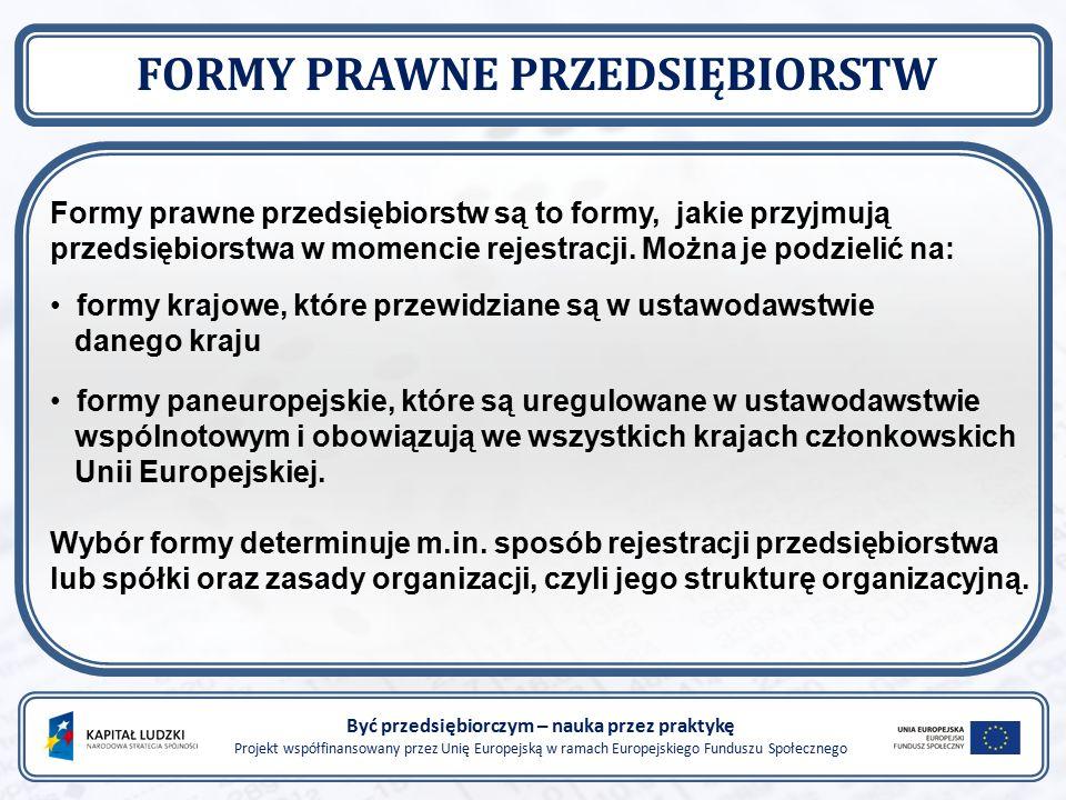 Być przedsiębiorczym – nauka przez praktykę Projekt współfinansowany przez Unię Europejską w ramach Europejskiego Funduszu Społecznego FORMY PRAWNE PRZEDSIĘBIORSTW Formy prawne przedsiębiorstw są to formy, jakie przyjmują przedsiębiorstwa w momencie rejestracji.
