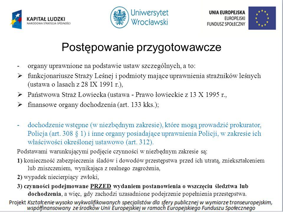 Postępowanie przygotowawcze -organy uprawnione na podstawie ustaw szczególnych, a to:  funkcjonariusze Straży Leśnej i podmioty mające uprawnienia strażników leśnych (ustawa o lasach z 28 IX 1991 r.),  Państwowa Straż Łowiecka (ustawa - Prawo łowieckie z 13 X 1995 r.,  finansowe organy dochodzenia (art.